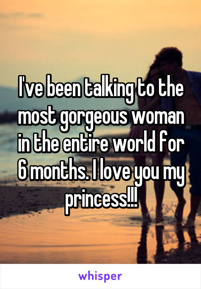 I've been talking to the most gorgeous woman in the entire world for 6 months. I love you my princess!!!