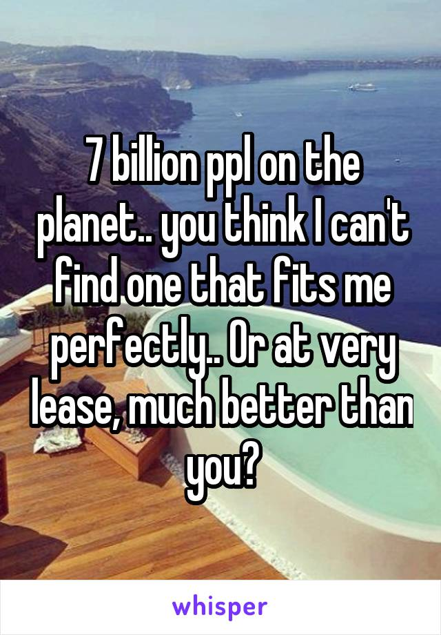 7 billion ppl on the planet.. you think I can't find one that fits me perfectly.. Or at very lease, much better than you?