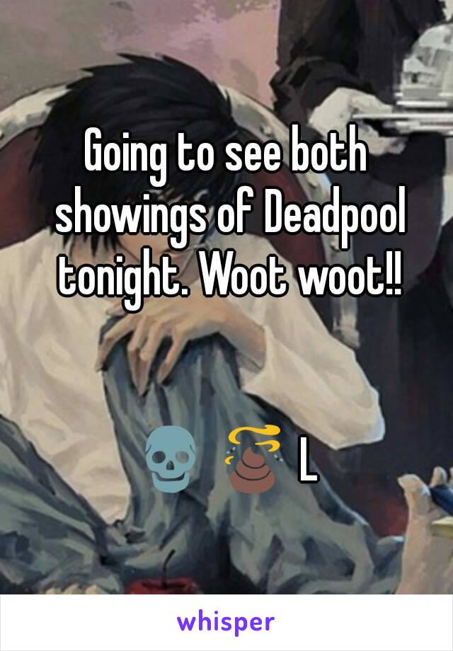 Going to see both showings of Deadpool tonight. Woot woot!!   💀 💩 L