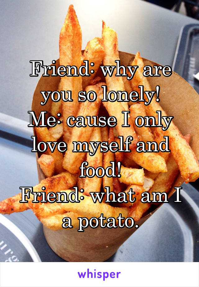 Friend: why are you so lonely! Me: cause I only love myself and food! Friend: what am I a potato.