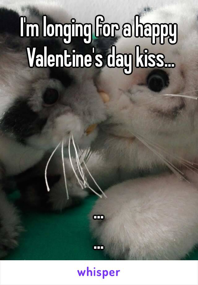 I'm longing for a happy Valentine's day kiss...     ... ...