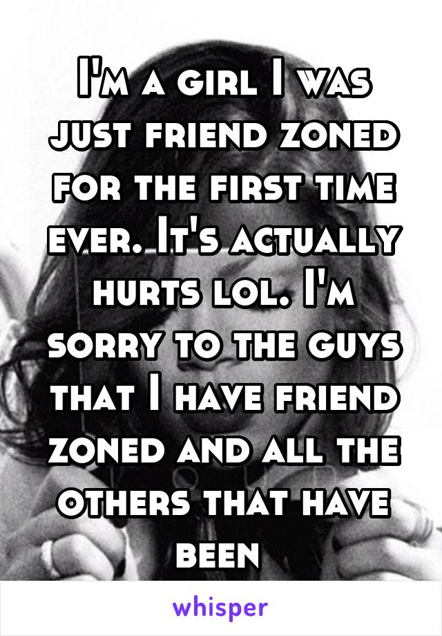 I'm a girl I was just friend zoned for the first time ever. It's actually hurts lol. I'm sorry to the guys that I have friend zoned and all the others that have been
