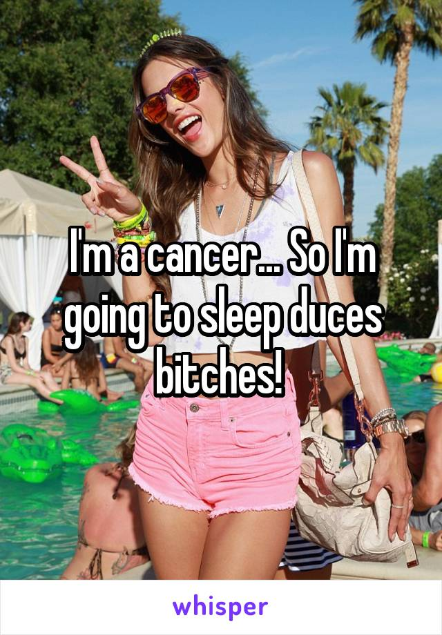 I'm a cancer... So I'm going to sleep duces bitches!