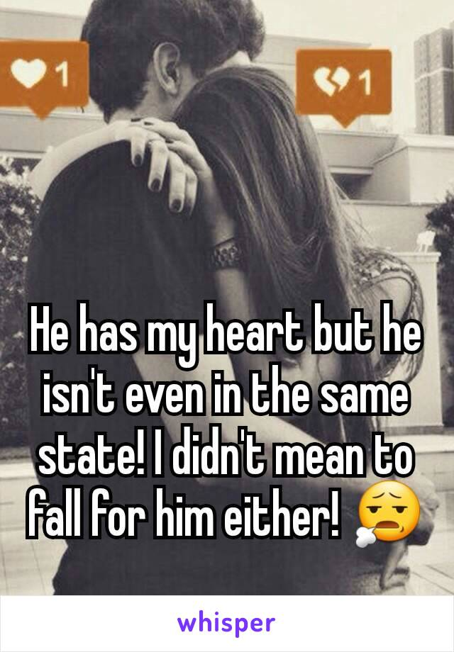 He has my heart but he isn't even in the same state! I didn't mean to fall for him either! 😧