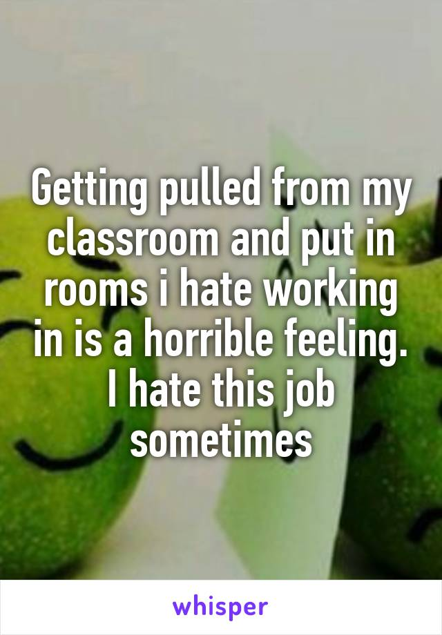 Getting pulled from my classroom and put in rooms i hate working in is a horrible feeling. I hate this job sometimes