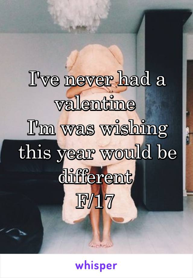 I've never had a valentine  I'm was wishing this year would be different  F/17