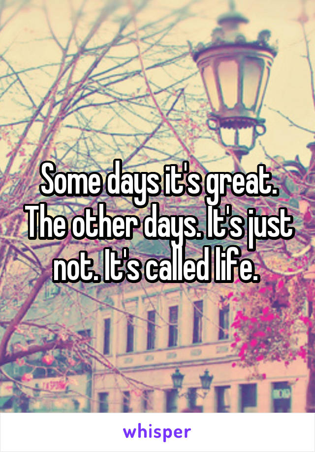 Some days it's great. The other days. It's just not. It's called life.