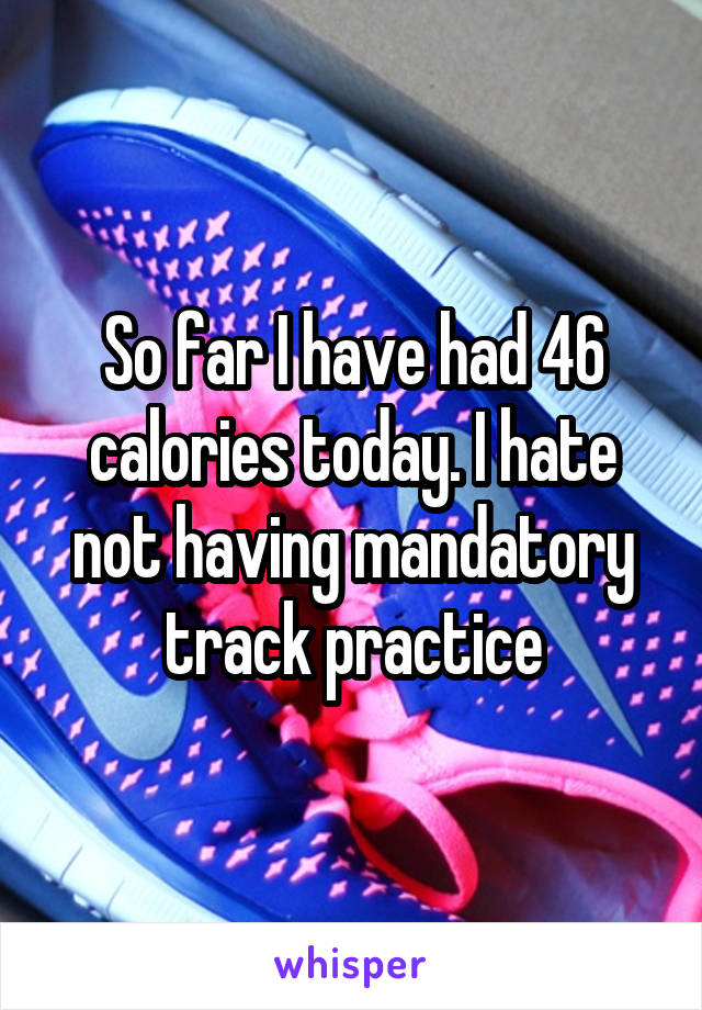 So far I have had 46 calories today. I hate not having mandatory track practice