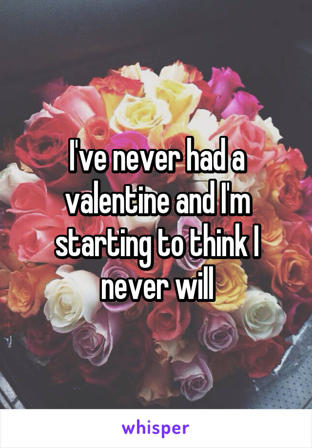 I've never had a valentine and I'm starting to think I never will