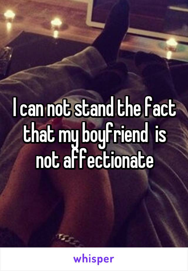 I can not stand the fact that my boyfriend  is not affectionate