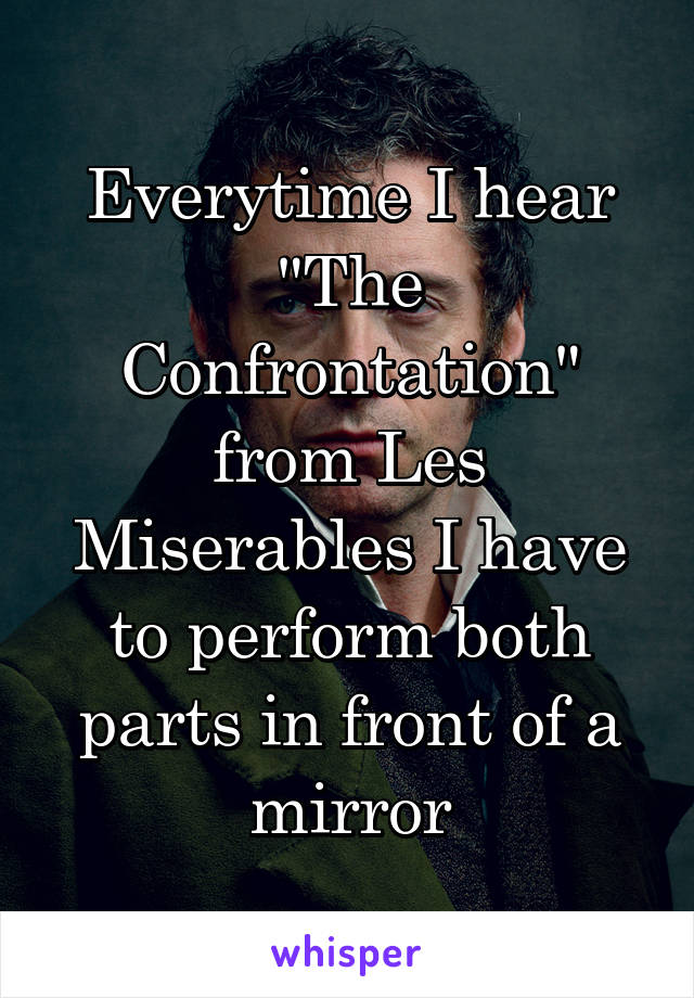 """Everytime I hear """"The Confrontation"""" from Les Miserables I have to perform both parts in front of a mirror"""