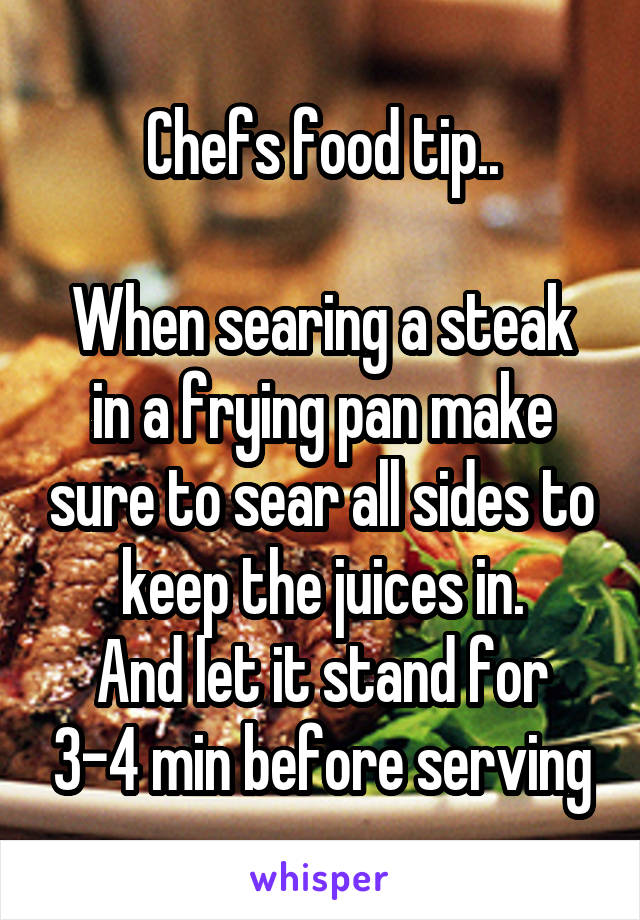 Chefs food tip..  When searing a steak in a frying pan make sure to sear all sides to keep the juices in. And let it stand for 3-4 min before serving