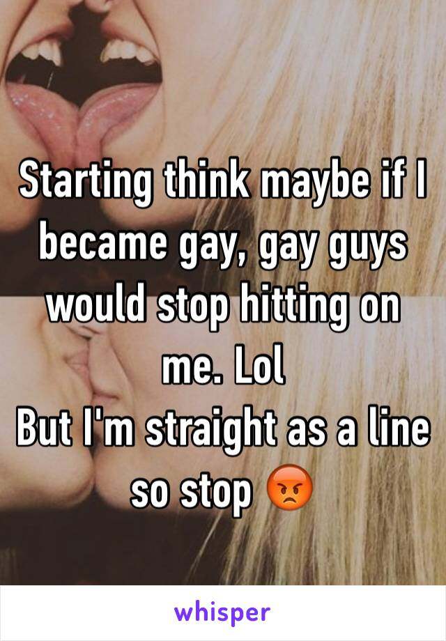 Starting think maybe if I became gay, gay guys would stop hitting on me. Lol  But I'm straight as a line so stop 😡