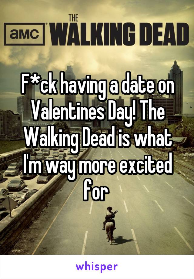F*ck having a date on Valentines Day! The Walking Dead is what I'm way more excited for