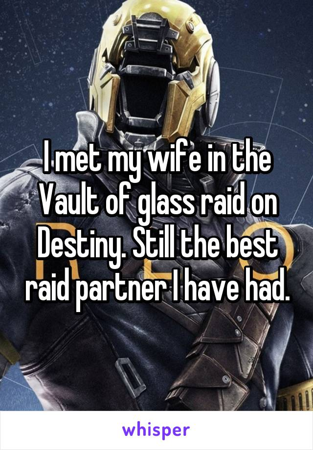 I met my wife in the Vault of glass raid on Destiny. Still the best raid partner I have had.
