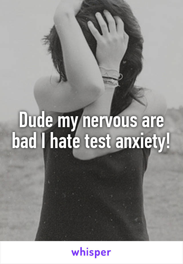 Dude my nervous are bad I hate test anxiety!