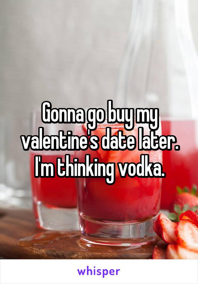 Gonna go buy my valentine's date later. I'm thinking vodka.