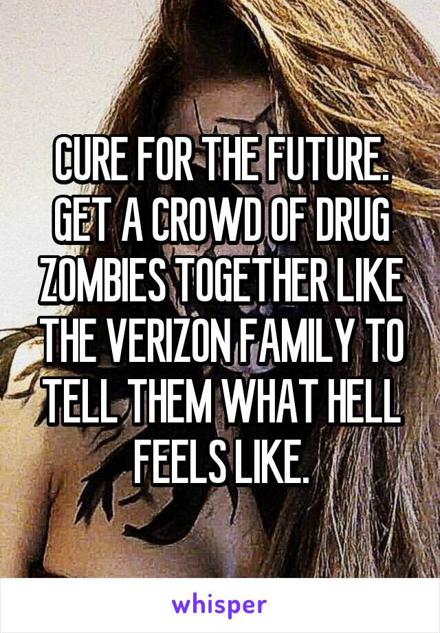 CURE FOR THE FUTURE. GET A CROWD OF DRUG ZOMBIES TOGETHER LIKE THE VERIZON FAMILY TO TELL THEM WHAT HELL FEELS LIKE.