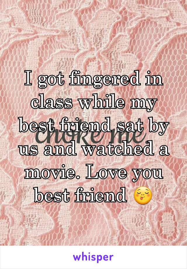 I got fingered in class while my best friend sat by us and watched a movie. Love you best friend 😋