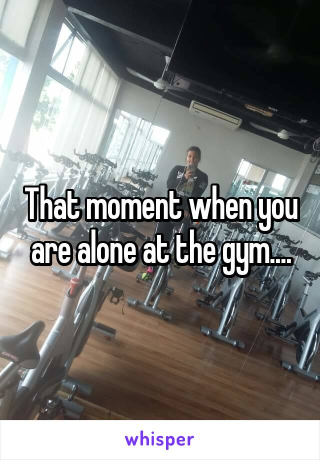 That moment when you are alone at the gym....