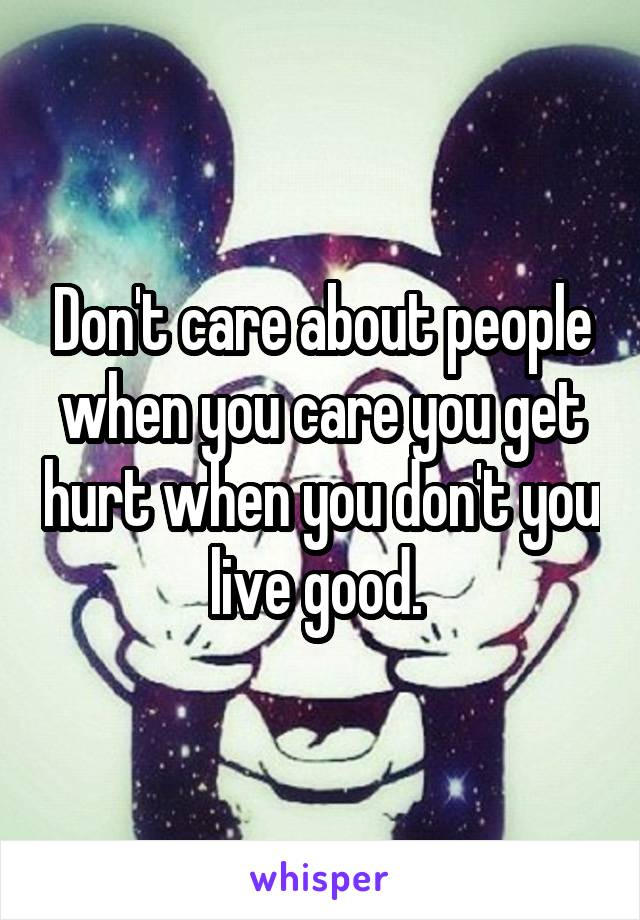 Don't care about people when you care you get hurt when you don't you live good.