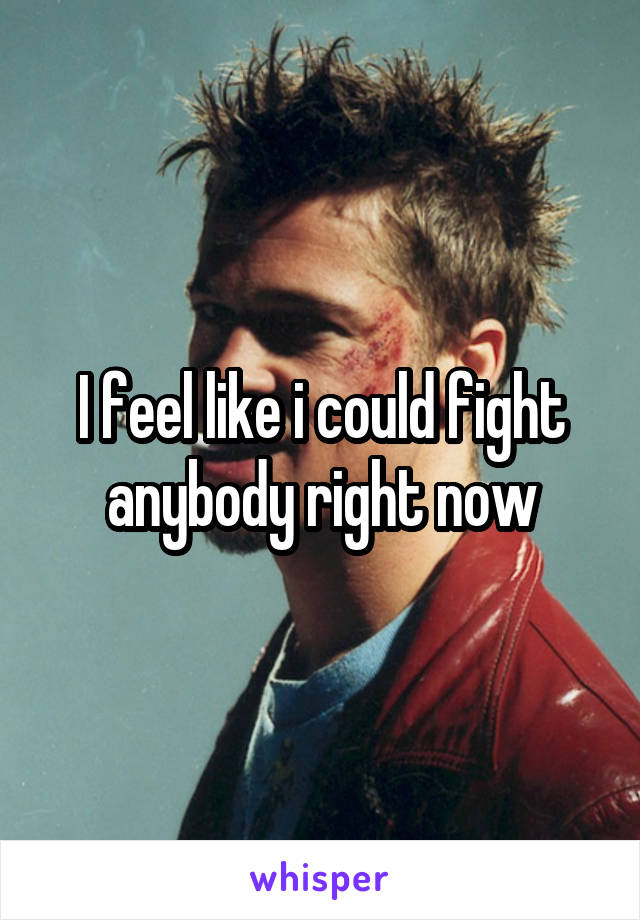 I feel like i could fight anybody right now
