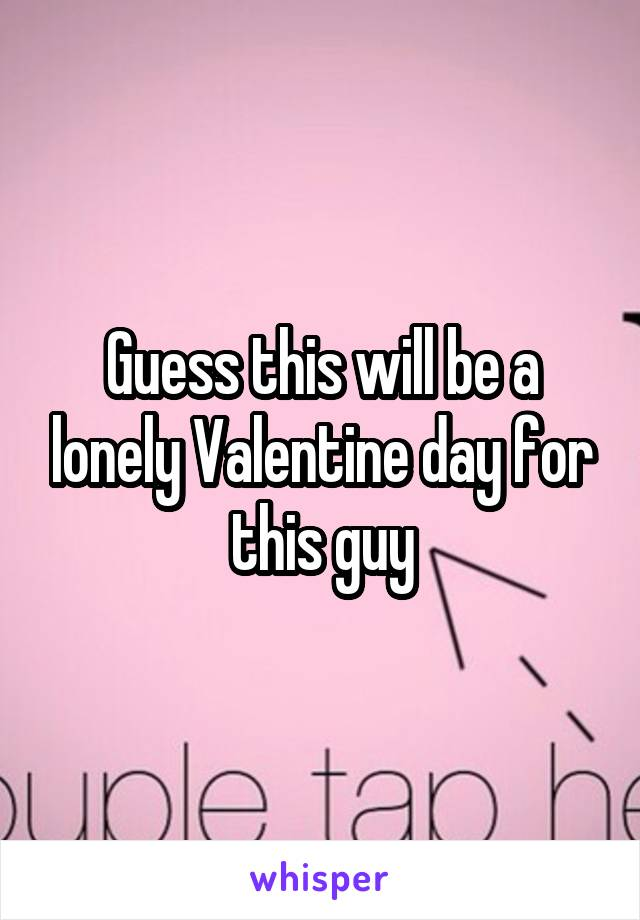Guess this will be a lonely Valentine day for this guy