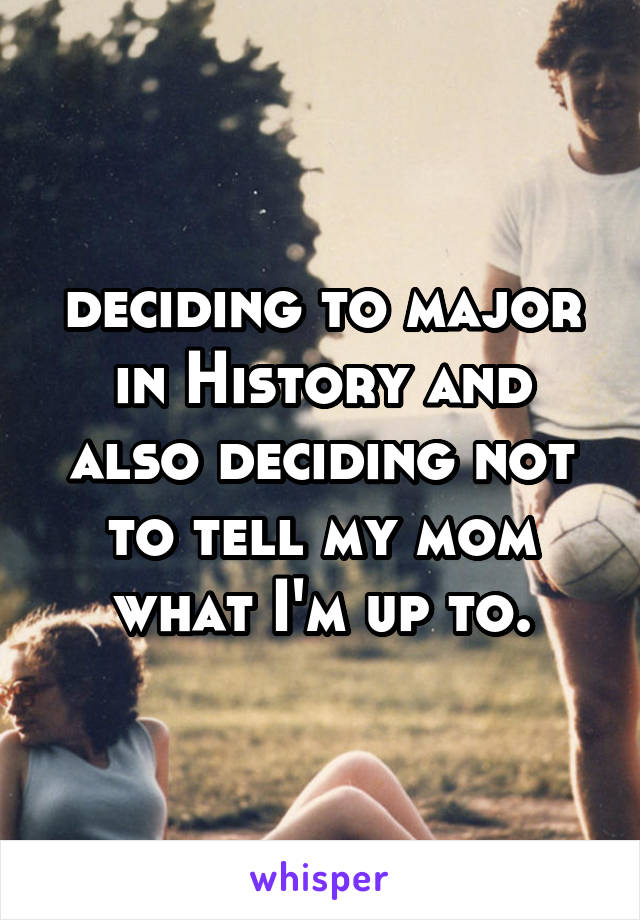 deciding to major in History and also deciding not to tell my mom what I'm up to.