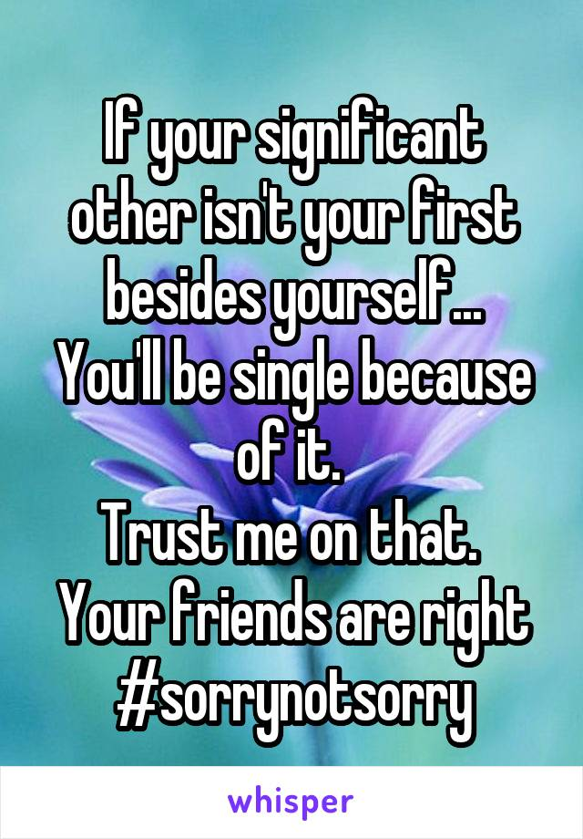 If your significant other isn't your first besides yourself... You'll be single because of it.  Trust me on that.  Your friends are right #sorrynotsorry