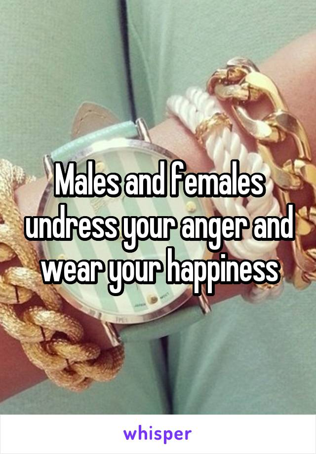 Males and females undress your anger and wear your happiness
