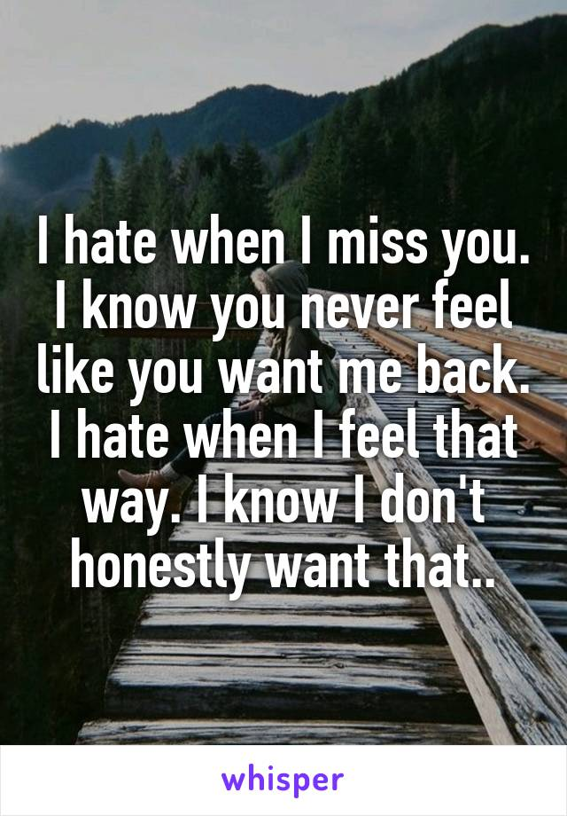 I hate when I miss you. I know you never feel like you want me back. I hate when I feel that way. I know I don't honestly want that..