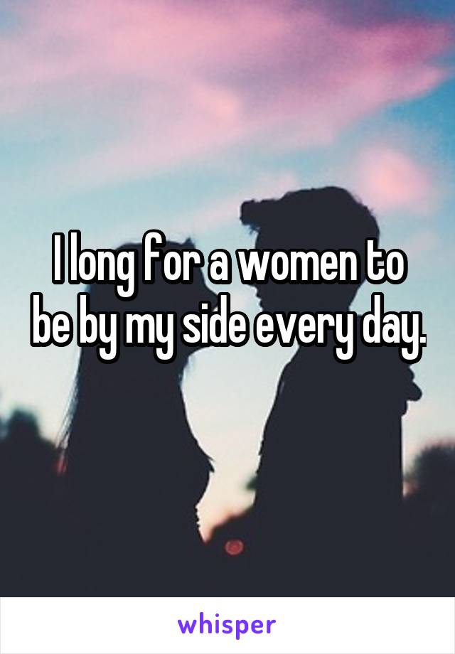I long for a women to be by my side every day.