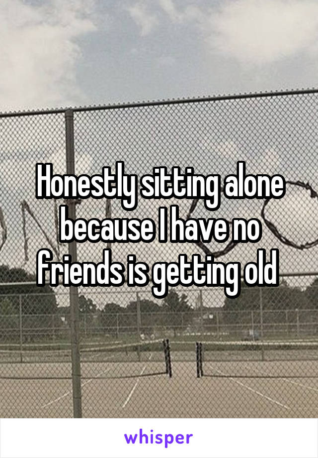 Honestly sitting alone because I have no friends is getting old