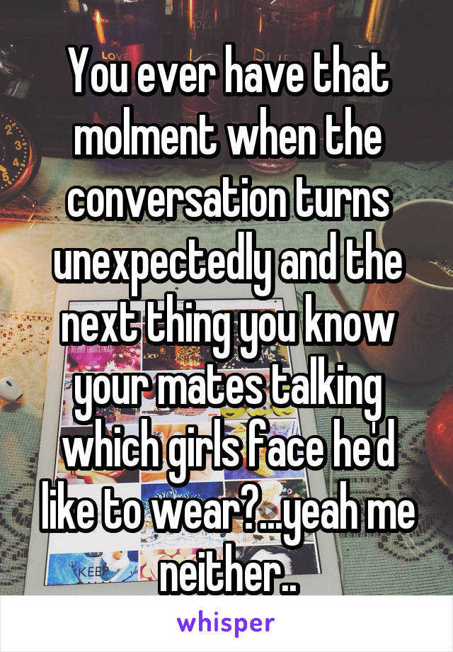You ever have that molment when the conversation turns unexpectedly and the next thing you know your mates talking which girls face he'd like to wear?...yeah me neither..