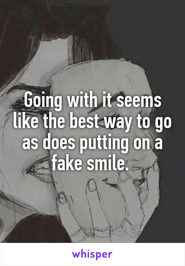 Going with it seems like the best way to go as does putting on a fake smile.