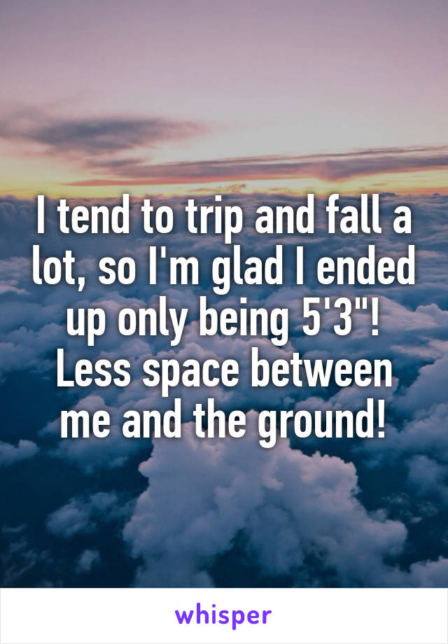 "I tend to trip and fall a lot, so I'm glad I ended up only being 5'3""! Less space between me and the ground!"