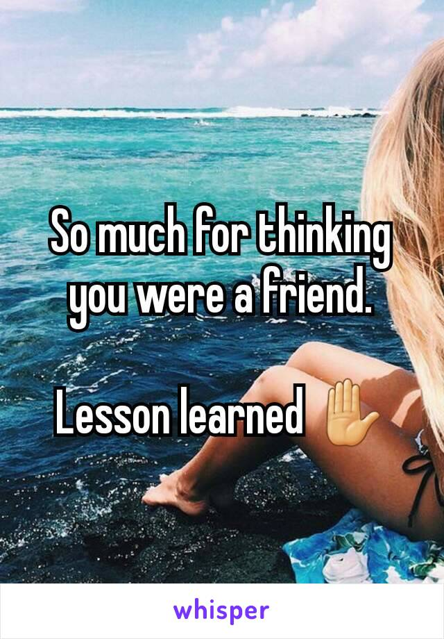 So much for thinking you were a friend.  Lesson learned ✋