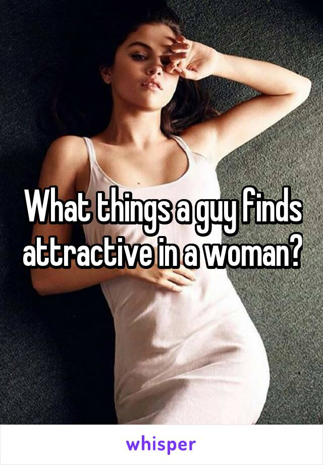 What things a guy finds attractive in a woman?