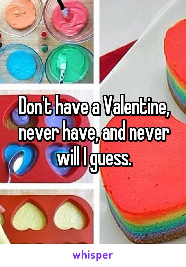 Don't have a Valentine, never have, and never will I guess.