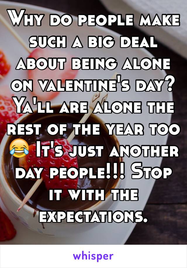 Why do people make such a big deal about being alone on valentine's day? Ya'll are alone the rest of the year too 😂 It's just another day people!!! Stop it with the expectations.
