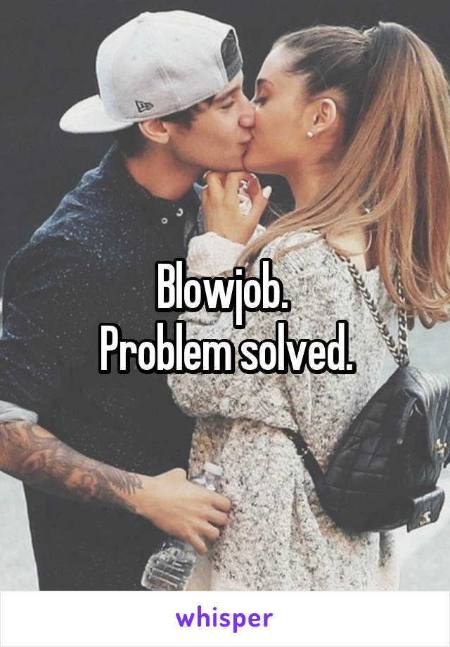 Blowjob.  Problem solved.