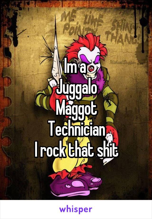 Im a  Juggalo Maggot Technician I rock that shit