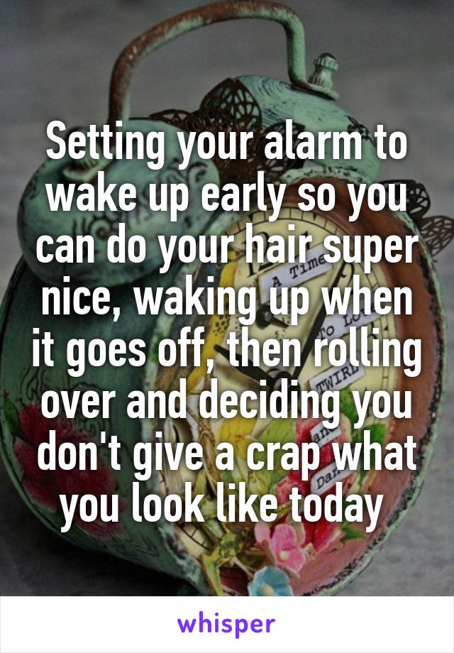 Setting your alarm to wake up early so you can do your hair super nice, waking up when it goes off, then rolling over and deciding you don't give a crap what you look like today
