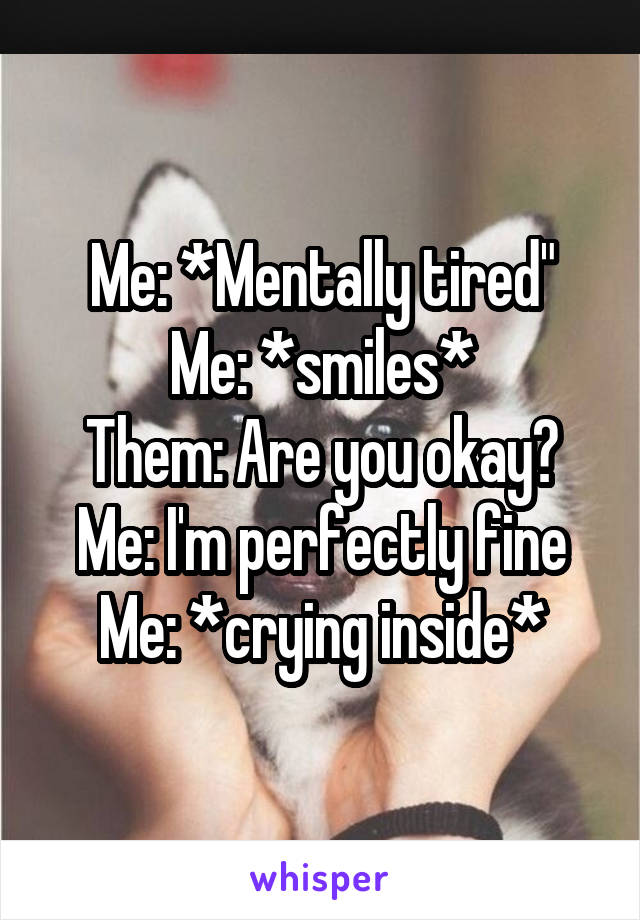 """Me: *Mentally tired"""" Me: *smiles* Them: Are you okay? Me: I'm perfectly fine Me: *crying inside*"""