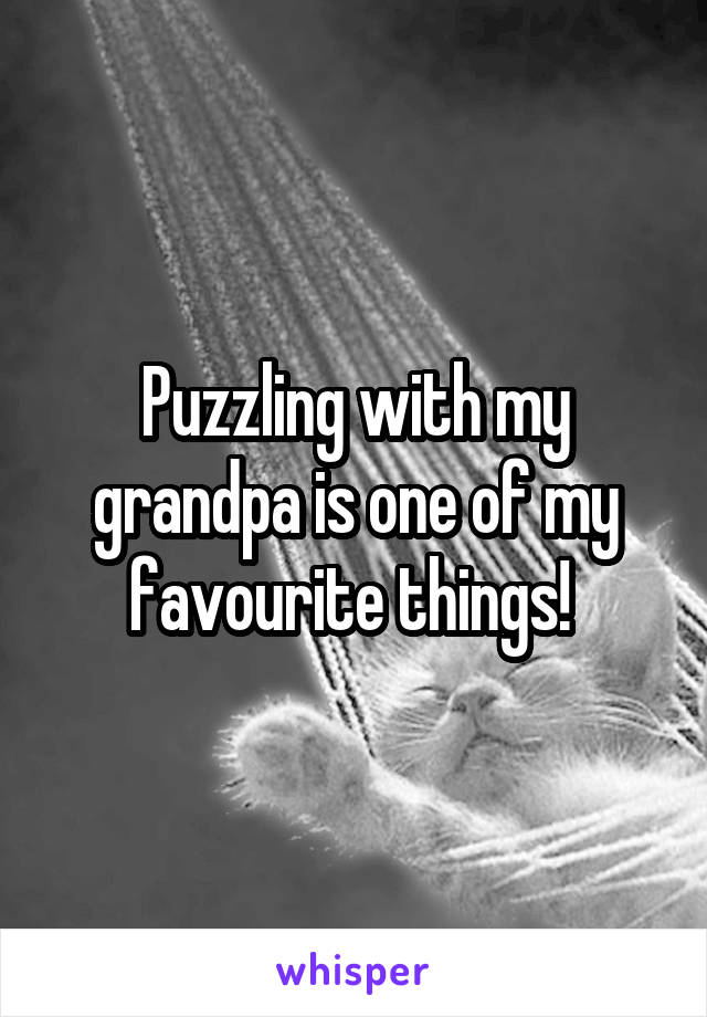 Puzzling with my grandpa is one of my favourite things!