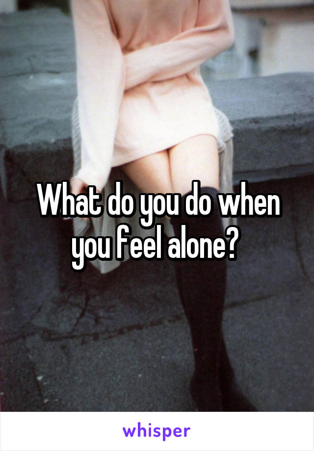 What do you do when you feel alone?