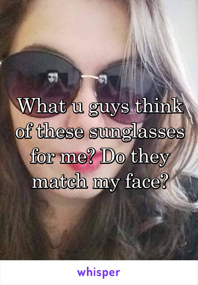 What u guys think of these sunglasses for me? Do they match my face?