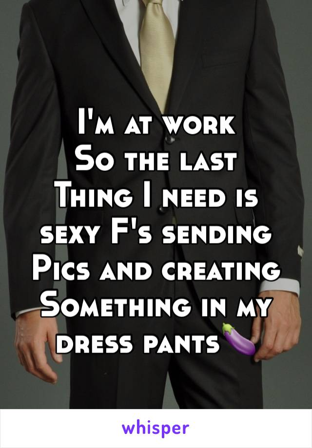 I'm at work So the last  Thing I need is sexy F's sending Pics and creating Something in my  dress pants🍆