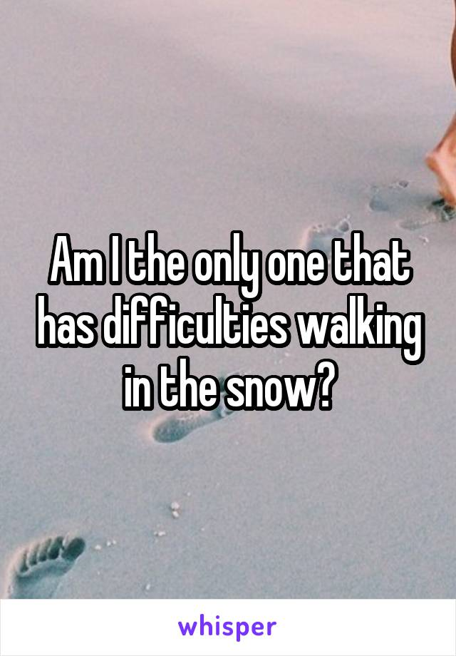 Am I the only one that has difficulties walking in the snow?