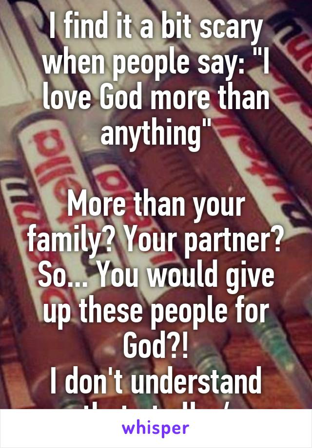 """I find it a bit scary when people say: """"I love God more than anything""""  More than your family? Your partner? So... You would give up these people for God?! I don't understand that at all. :/"""